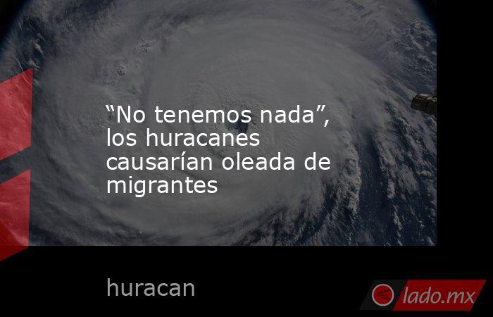 """""""No tenemos nada"""", los huracanes causarían oleada de migrantes. Noticias en tiempo real"""