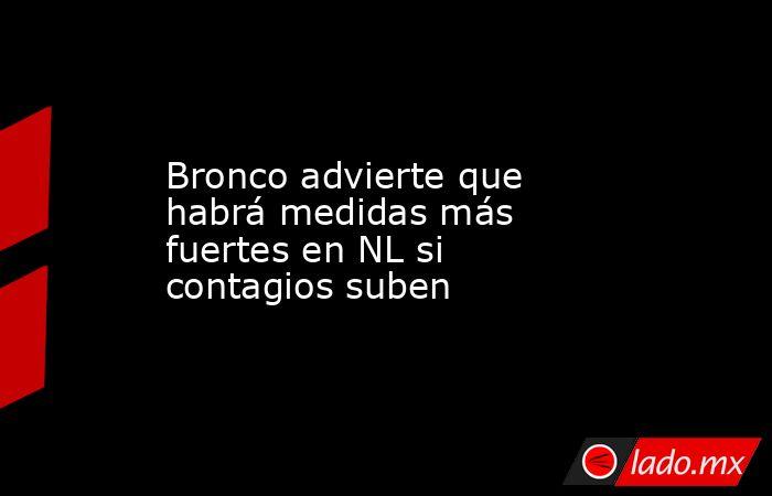 Bronco advierte que habrá medidas más fuertes en NL si contagios suben. Noticias en tiempo real