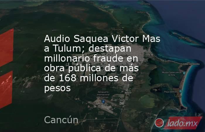 Audio Saquea Victor Mas a Tulum; destapan millonario fraude en obra pública de más de 168 millones de pesos. Noticias en tiempo real