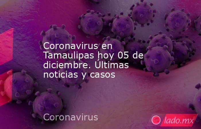 Coronavirus en Tamaulipas hoy 05 de diciembre. Últimas noticias y casos. Noticias en tiempo real