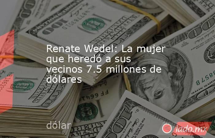 Renate Wedel: La mujer que heredó a sus vecinos 7.5 millones de dólares. Noticias en tiempo real