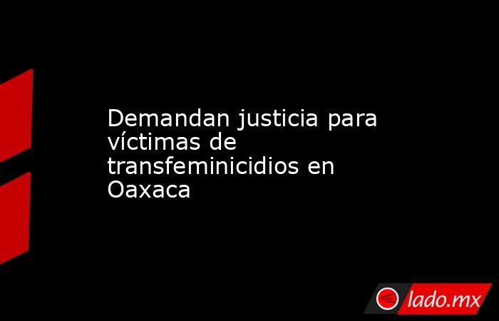 Demandan justicia para víctimas de transfeminicidios en Oaxaca. Noticias en tiempo real