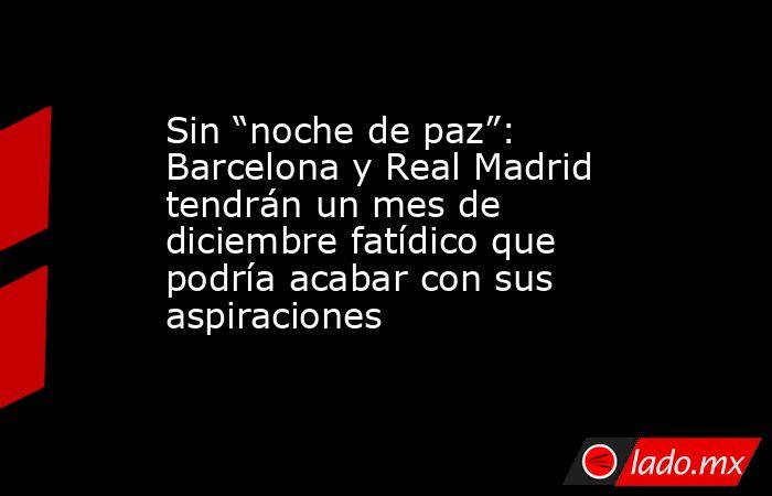 """Sin """"noche de paz"""": Barcelona y Real Madrid tendrán un mes de diciembre fatídico que podría acabar con sus aspiraciones. Noticias en tiempo real"""