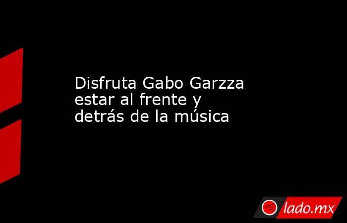 Disfruta Gabo Garzza estar al frente y detrás de la música . Noticias en tiempo real