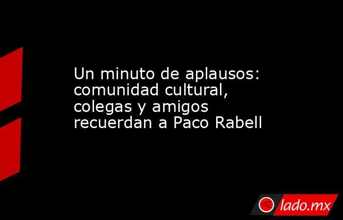 Un minuto de aplausos: comunidad cultural, colegas y amigos recuerdan a Paco Rabell. Noticias en tiempo real