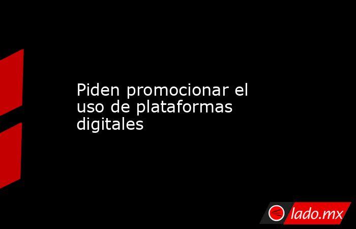 Piden promocionar el uso de plataformas digitales. Noticias en tiempo real
