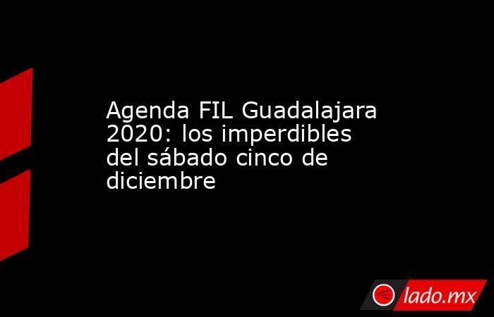 Agenda FIL Guadalajara 2020: los imperdibles del sábado cinco de diciembre. Noticias en tiempo real