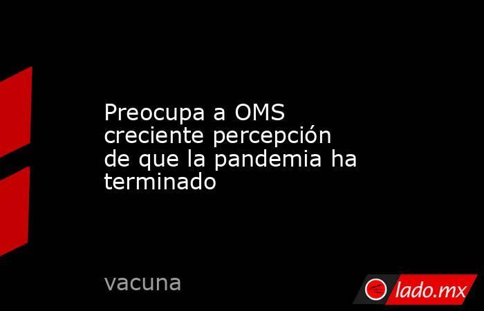 Preocupa a OMS creciente percepción de que la pandemia ha terminado. Noticias en tiempo real