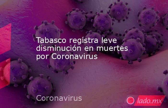 Tabasco registra leve disminución en muertes por Coronavirus. Noticias en tiempo real