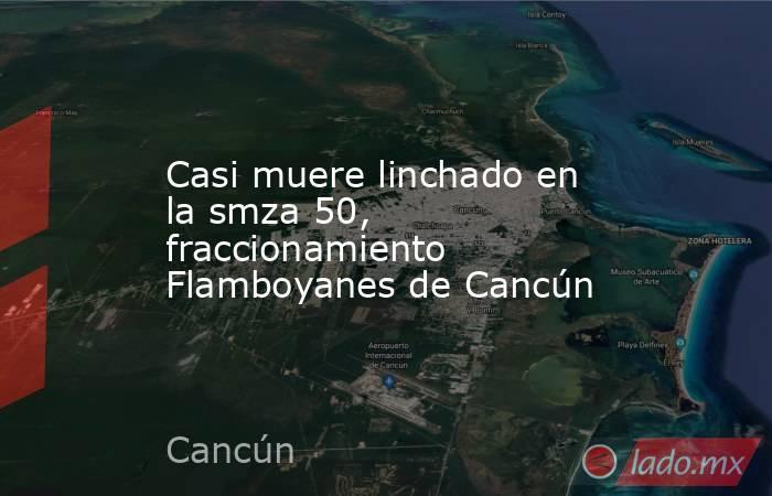 Casi muere linchado en la smza 50, fraccionamiento Flamboyanes de Cancún. Noticias en tiempo real