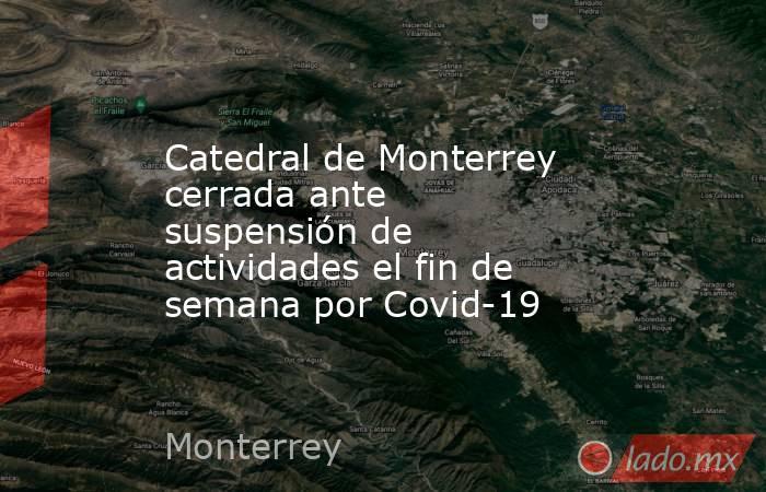 Catedral de Monterrey cerrada ante suspensión de actividades el fin de semana por Covid-19 . Noticias en tiempo real