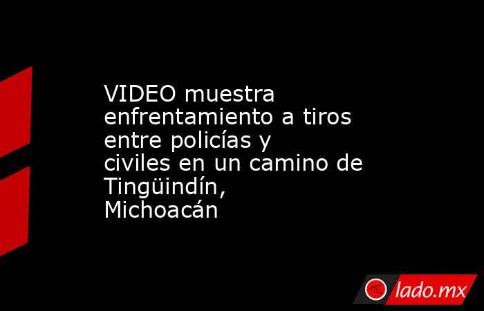 VIDEO muestra enfrentamiento a tiros entre policías y civiles en un camino de Tingüindín, Michoacán. Noticias en tiempo real