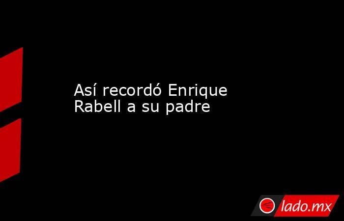 Así recordó Enrique Rabell a su padre. Noticias en tiempo real