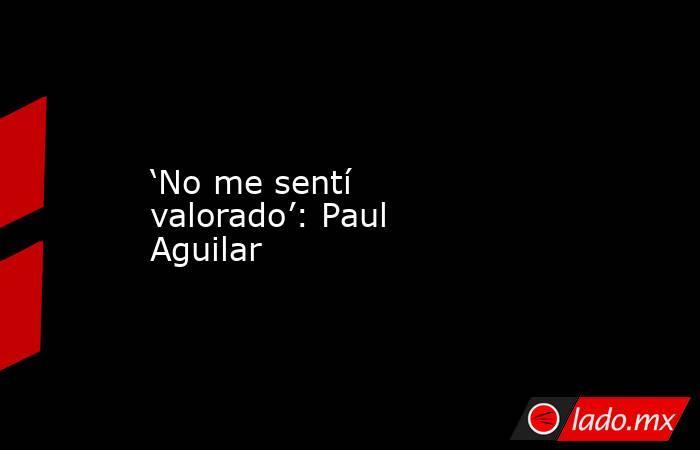 'No me sentí valorado': Paul Aguilar. Noticias en tiempo real