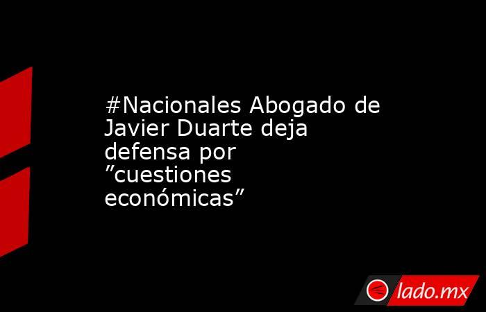 """#Nacionales Abogado de Javier Duarte deja defensa por """"cuestiones económicas"""". Noticias en tiempo real"""