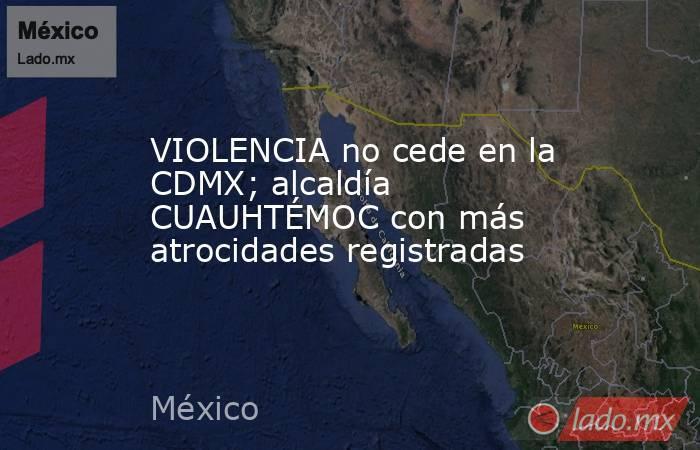 VIOLENCIA no cede en la CDMX; alcaldía CUAUHTÉMOC con más atrocidades registradas. Noticias en tiempo real