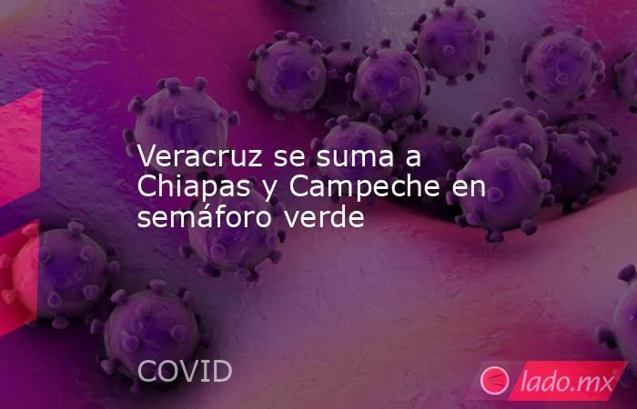 Veracruz se suma a Chiapas y Campeche en semáforo verde. Noticias en tiempo real