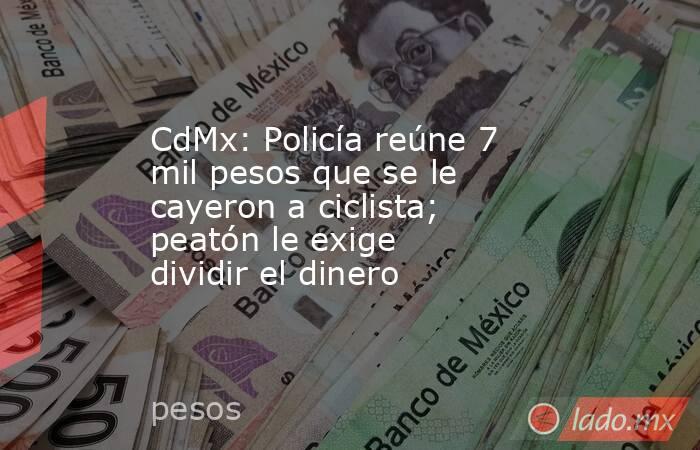 CdMx: Policía reúne 7 mil pesos que se le cayeron a ciclista; peatón le exige dividir el dinero. Noticias en tiempo real
