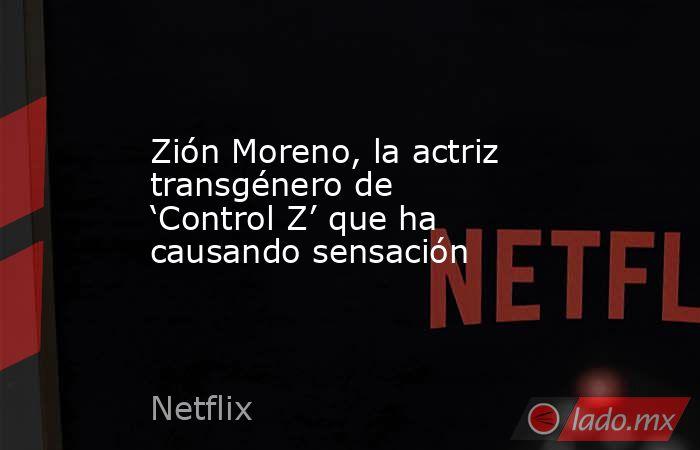 Zión Moreno, la actriz transgénero de 'Control Z' que ha causando sensación. Noticias en tiempo real