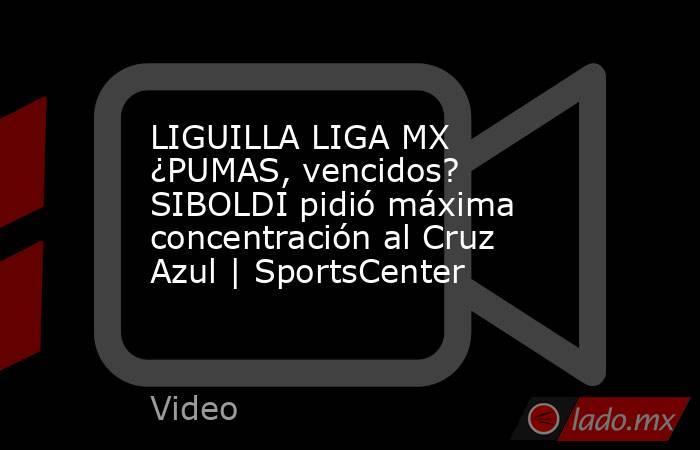 LIGUILLA LIGA MX ¿PUMAS, vencidos? SIBOLDI pidió máxima concentración al Cruz Azul | SportsCenter. Noticias en tiempo real