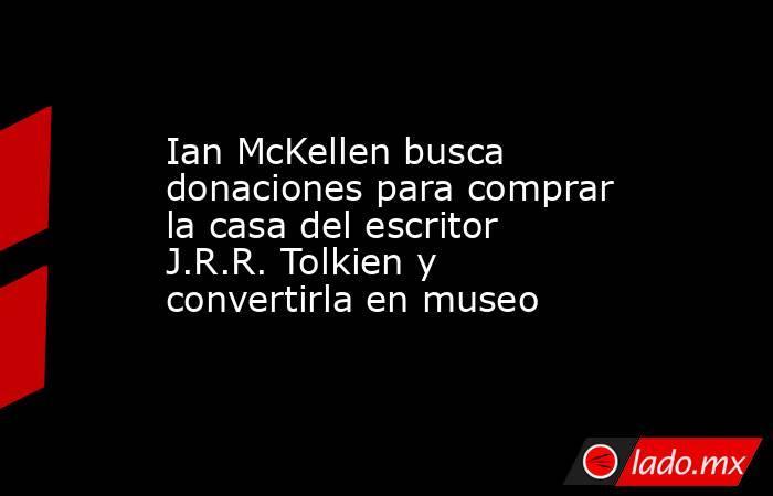 Ian McKellen busca donaciones para comprar la casa del escritor J.R.R. Tolkien y convertirla en museo. Noticias en tiempo real