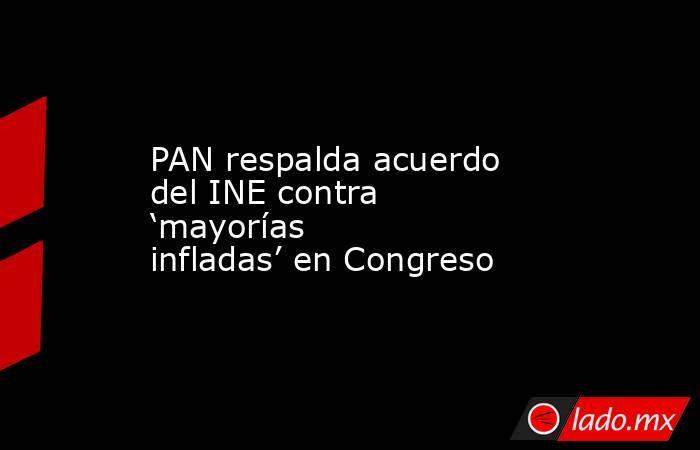PAN respalda acuerdo del INE contra 'mayorías infladas' en Congreso. Noticias en tiempo real