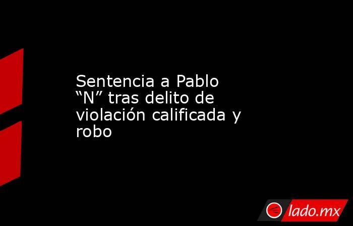 """Sentencia a Pablo """"N"""" tras delito de violación calificada y robo. Noticias en tiempo real"""