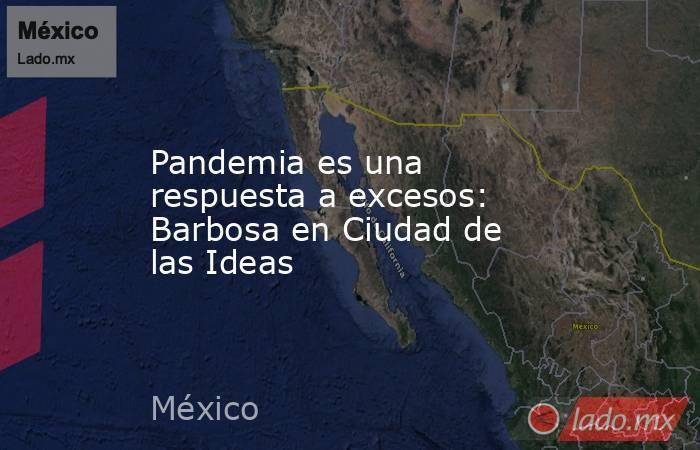 Pandemia es una respuesta a excesos: Barbosa en Ciudad de las Ideas. Noticias en tiempo real