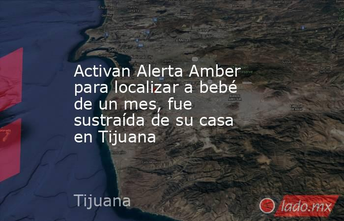 Activan Alerta Amber para localizar a bebé de un mes, fue sustraída de su casa en Tijuana. Noticias en tiempo real