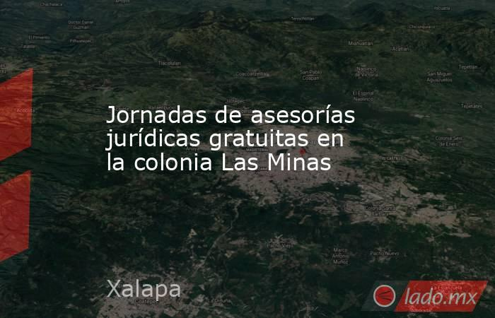 Jornadas de asesorías jurídicas gratuitas en la colonia Las Minas. Noticias en tiempo real
