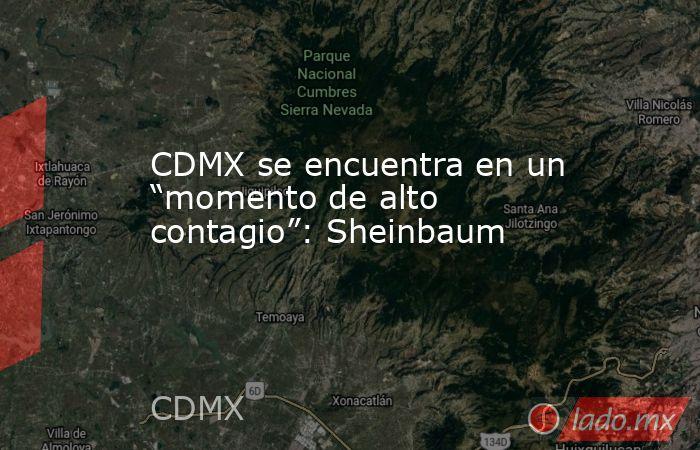 """CDMX se encuentra en un """"momento de alto contagio"""": Sheinbaum. Noticias en tiempo real"""