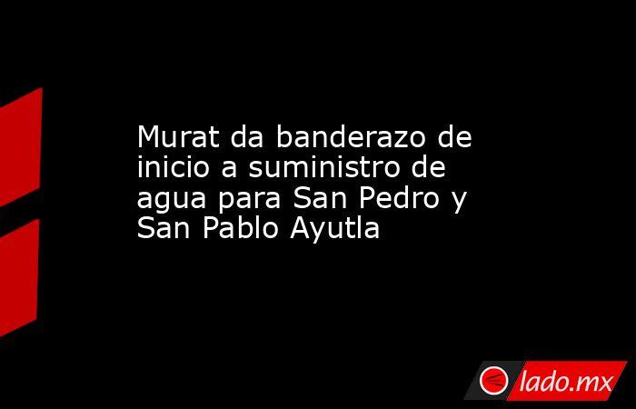 Murat da banderazo de inicio a suministro de agua para San Pedro y San Pablo Ayutla. Noticias en tiempo real