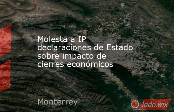Molesta a IP declaraciones de Estado sobre impacto de cierres económicos . Noticias en tiempo real