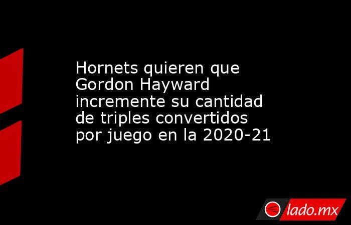 Hornets quieren que Gordon Hayward incremente su cantidad de triples convertidos por juego en la 2020-21. Noticias en tiempo real