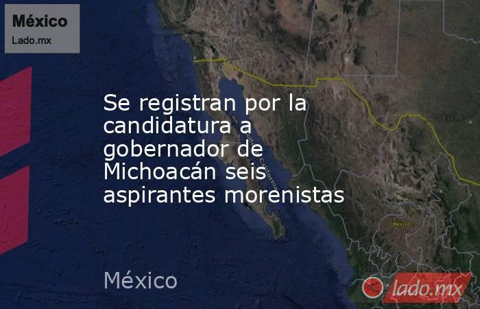 Se registran por la candidatura a gobernador de Michoacán seis aspirantes morenistas. Noticias en tiempo real