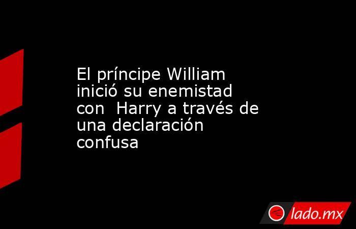 El príncipe William inició su enemistad con  Harry a través de una declaración confusa. Noticias en tiempo real