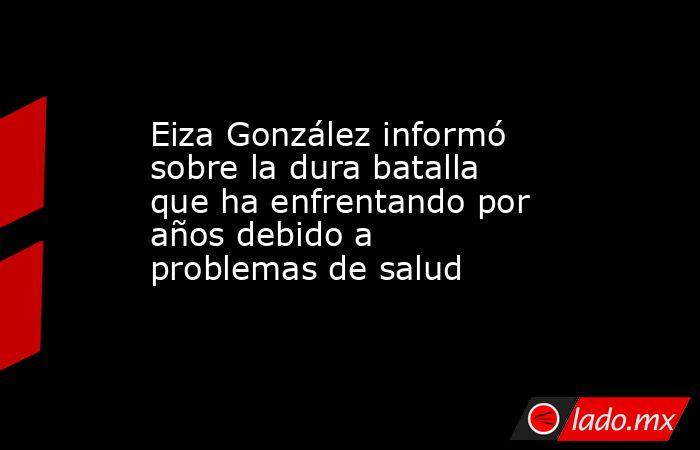 Eiza González informó sobre la dura batalla que ha enfrentando por años debido a problemas de salud . Noticias en tiempo real