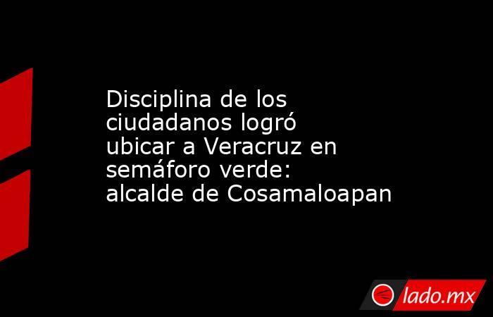 Disciplina de los ciudadanos logró ubicar a Veracruz en semáforo verde: alcalde de Cosamaloapan. Noticias en tiempo real