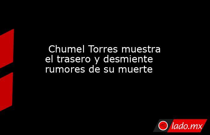 Chumel Torres muestra el trasero y desmiente rumores de su muerte. Noticias en tiempo real