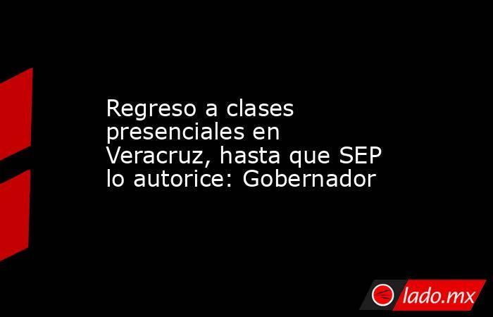 Regreso a clases presenciales en Veracruz, hasta que SEP lo autorice: Gobernador. Noticias en tiempo real