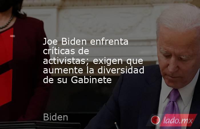 Joe Biden enfrenta críticas de activistas; exigen que aumente la diversidad de su Gabinete. Noticias en tiempo real