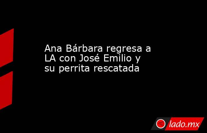 Ana Bárbara regresa a LA con José Emilio y su perrita rescatada . Noticias en tiempo real