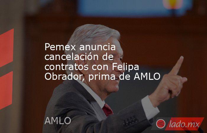 Pemex anuncia cancelación de contratos con Felipa Obrador, prima de AMLO. Noticias en tiempo real