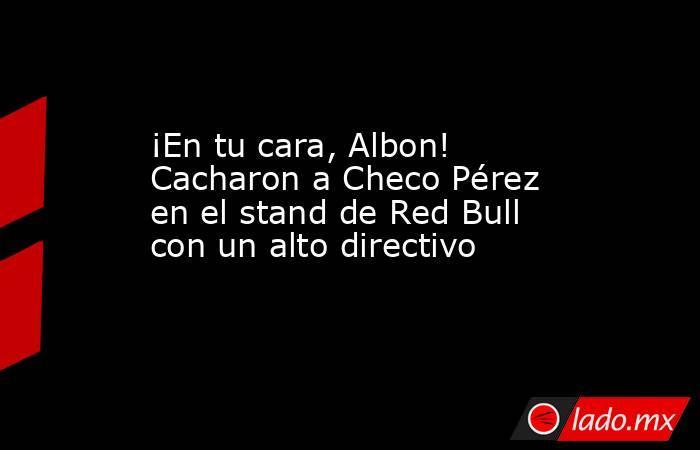 ¡En tu cara, Albon! Cacharon a Checo Pérez en el stand de Red Bull con un alto directivo. Noticias en tiempo real