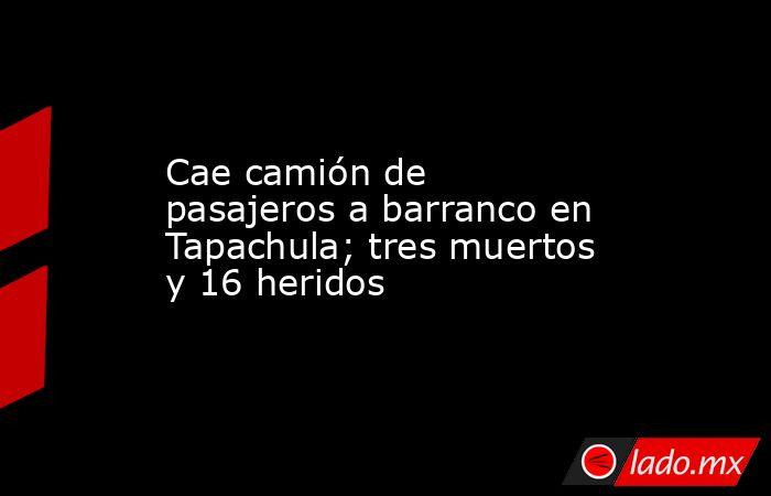 Cae camión de pasajeros a barranco en Tapachula; tres muertos y 16 heridos. Noticias en tiempo real