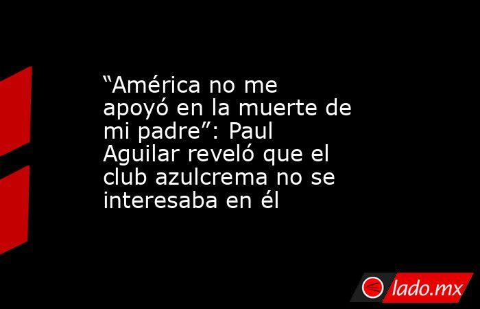 """""""América no me apoyó en la muerte de mi padre"""": Paul Aguilar reveló que el club azulcrema no se interesaba en él. Noticias en tiempo real"""