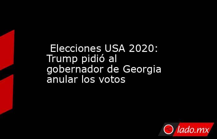 Elecciones USA 2020: Trump pidió al gobernador de Georgia anular los votos. Noticias en tiempo real