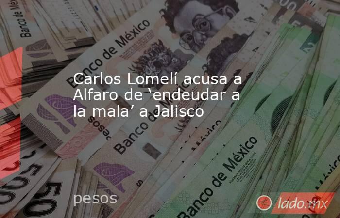 Carlos Lomelí acusa a Alfaro de 'endeudar a la mala' a Jalisco. Noticias en tiempo real