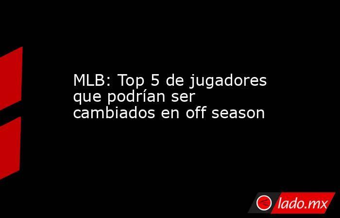 MLB: Top 5 de jugadores que podrían ser cambiados en off season. Noticias en tiempo real