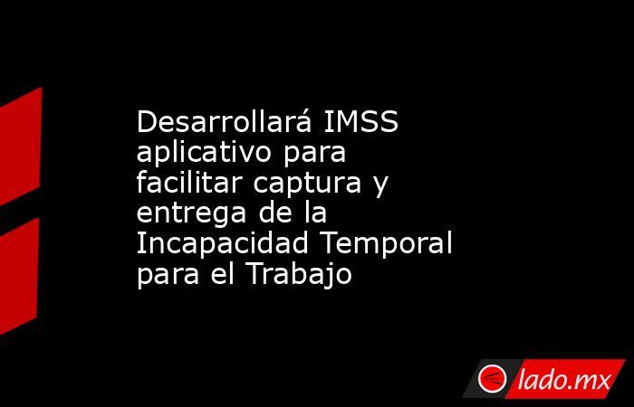 Desarrollará IMSS aplicativo para facilitar captura y entrega de la Incapacidad Temporal para el Trabajo. Noticias en tiempo real
